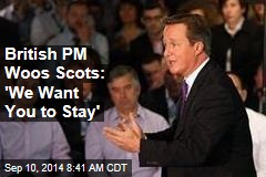 British PM Woos Scots: 'We Want You to Stay'
