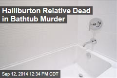 Halliburton Relative Dead in Bathtub Murder