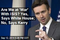 Are We at 'War' With ISIS? Yes, Says White House; No, Says Kerry