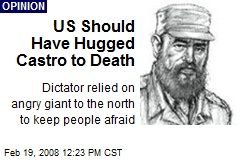 US Should Have Hugged Castro to Death