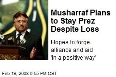 Musharraf Plans to Stay Prez Despite Loss