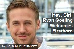 Hey, Girl: Ryan Gosling Welcomes Firstborn