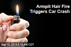 Armpit Hair Fire Triggers Car Crash