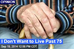 I Don't Want to Live Past 75