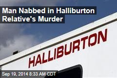 Man Nabbed in Halliburton Relative's Murder