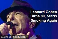 Leonard Cohen Turns 80, Starts Smoking Again