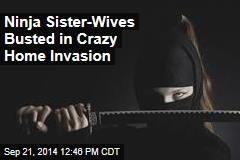 Ninja Sister-Wives Busted in Crazy Home Invasion