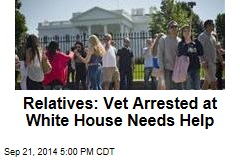 Relatives: Vet Arrested at White House Needs Help