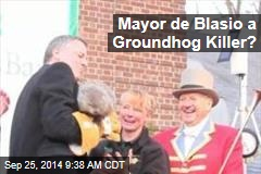 Mayor de Blasio a Groundhog Killer?