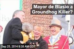 Mayor de Blasio a Groundhog Killer?