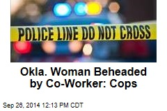 Okla. Woman Beheaded by Co-Worker: Cops