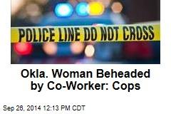 Okla. Woman Beheaded by Co-Worker: Cops