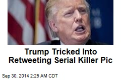 Trump Tricked Into Retweeting Serial Killer Pic