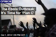 The Ebola Outbreak: It's Time for 'Plan C'