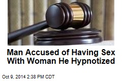Man Accused of Having Sex With Woman He Hypnotized