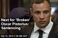Next for 'Broken' Oscar Pistorius: Sentencing