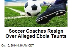 Soccer Coaches Resign Over Alleged Ebola Taunts
