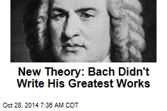 New Theory: Bach Didn't Write His Greatest Works