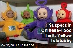Suspect in Chinese-Food Theft: Yellow Teletubby