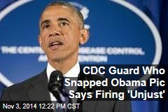CDC Guard Who Snapped Obama Pic Says Firing 'Unjust'