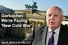 Gorbachev: We're Facing 'New Cold War'