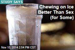 Chewing on Ice Better Than Sex (for Some)