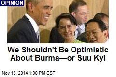 We Shouldn't Be Optimistic About Burma—or Suu Kyi