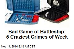 Bad Game of Battleship: 5 Craziest Crimes of Week