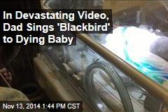In Devastating Video, Dad Sings 'Blackbird' to Dying Baby