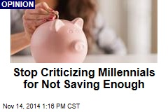 Stop Criticizing Millennials for Not Saving Enough