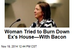 Woman Tried to Burn Down Ex's House—With Bacon