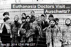 Euthanasia Doctors Visit ... Auschwitz?