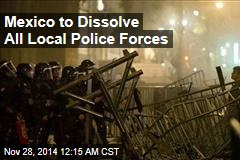 Mexico to Dissolve All Local Police Forces