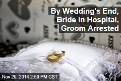 By Wedding's End, Bride in Hospital, Groom Arrested