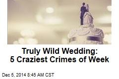 Truly Wild Wedding: 5 Craziest Crimes of Week