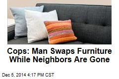 Cops: Man Swaps Furniture While Neighbors Are Gone