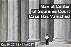 Man at Center of Supreme Court Case Has Vanished