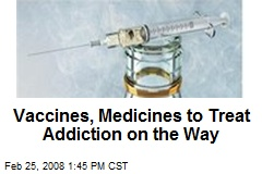 Vaccines, Medicines to Treat Addiction on the Way