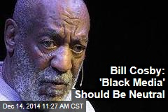 Bill Cosby: 'Black Media' Should Be Neutral