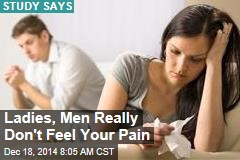 Ladies, Men Really Don't Feel Your Pain