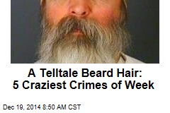 A Telltale Beard Hair: 5 Craziest Crimes of Week