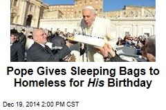 Pope Gives Sleeping Bags to Homeless for His Birthday