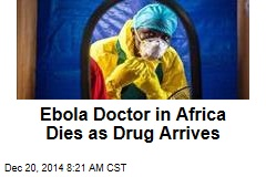 Ebola Doctor in Africa Dies as Drug Arrives