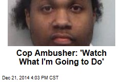 Cop Ambusher: 'Watch What I'm Going to Do'