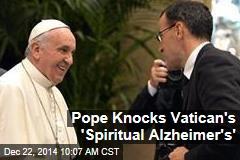 Pope Knocks Vatican's 'Spiritual Alzheimer's'