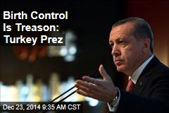 Birth Control Is Treason: Turkey Prez