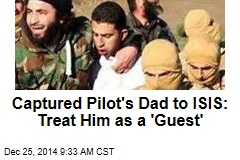 Captured Pilot's Dad to ISIS: Treat Him as a 'Guest'