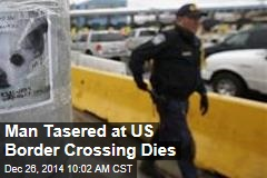 Man Tasered at US Border Crossing Dies