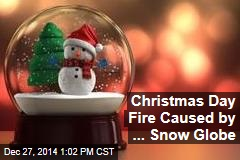 Christmas Day Fire Caused by ... Snow Globe