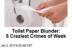 Toilet Paper Blunder: 5 Craziest Crimes of Week